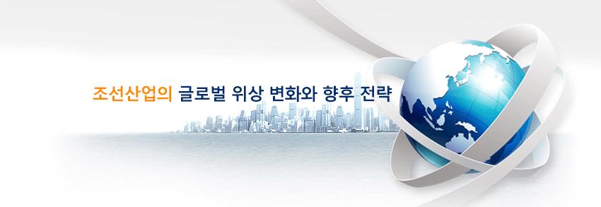 조선산업의 글로벌 위상 변화와 향후 전략